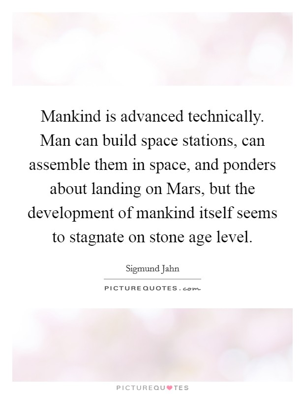 Mankind is advanced technically. Man can build space stations, can assemble them in space, and ponders about landing on Mars, but the development of mankind itself seems to stagnate on stone age level Picture Quote #1