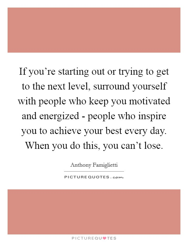 If you're starting out or trying to get to the next level, surround yourself with people who keep you motivated and energized - people who inspire you to achieve your best every day. When you do this, you can't lose Picture Quote #1
