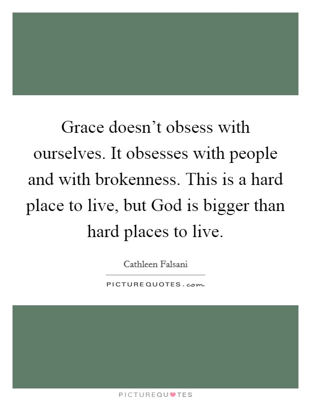 Grace doesn't obsess with ourselves. It obsesses with people and with brokenness. This is a hard place to live, but God is bigger than hard places to live Picture Quote #1