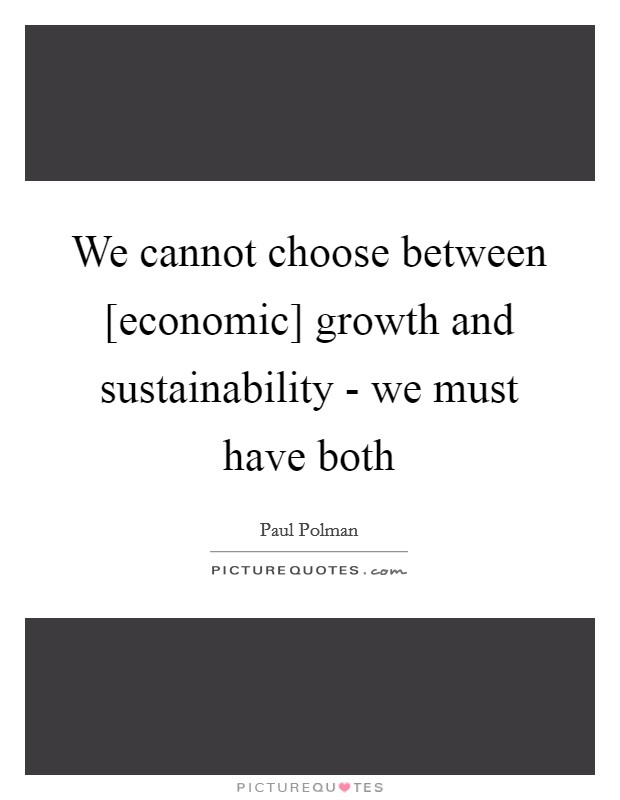 We cannot choose between [economic] growth and sustainability - we must have both Picture Quote #1