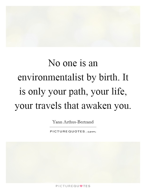 No one is an environmentalist by birth. It is only your path, your life, your travels that awaken you Picture Quote #1