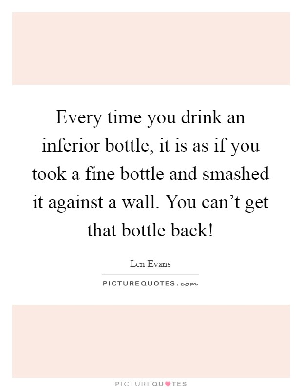 Every time you drink an inferior bottle, it is as if you took a fine bottle and smashed it against a wall. You can't get that bottle back! Picture Quote #1