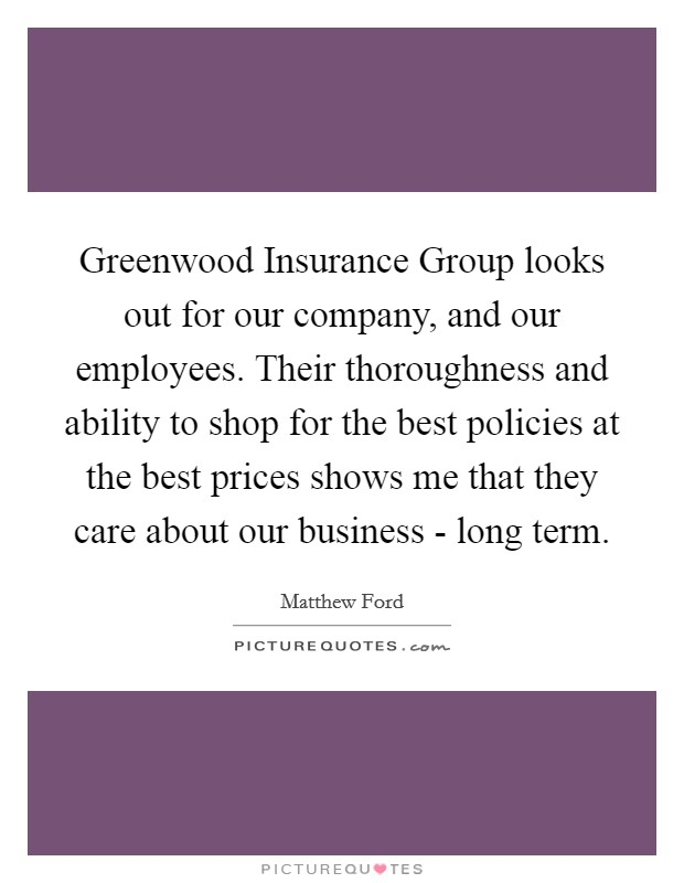 Greenwood Insurance Group looks out for our company, and our employees. Their thoroughness and ability to shop for the best policies at the best prices shows me that they care about our business - long term Picture Quote #1