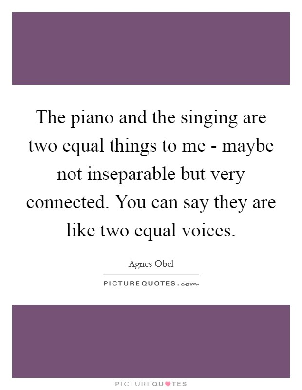 The piano and the singing are two equal things to me - maybe not inseparable but very connected. You can say they are like two equal voices Picture Quote #1