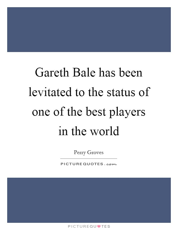 Gareth Bale has been levitated to the status of one of the best players in the world Picture Quote #1