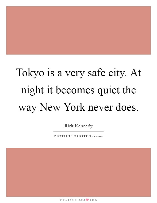 Tokyo is a very safe city. At night it becomes quiet the way New York never does Picture Quote #1