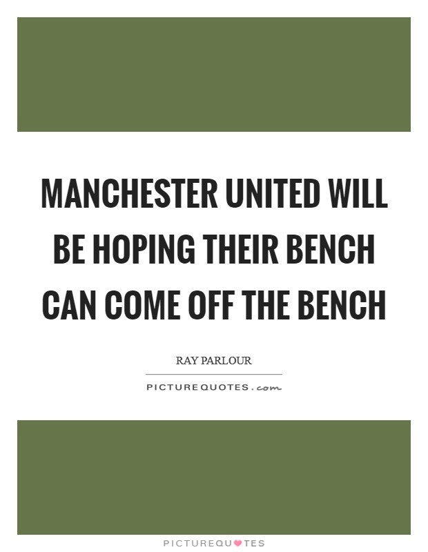 Manchester United will be hoping their bench can come off the bench Picture Quote #1