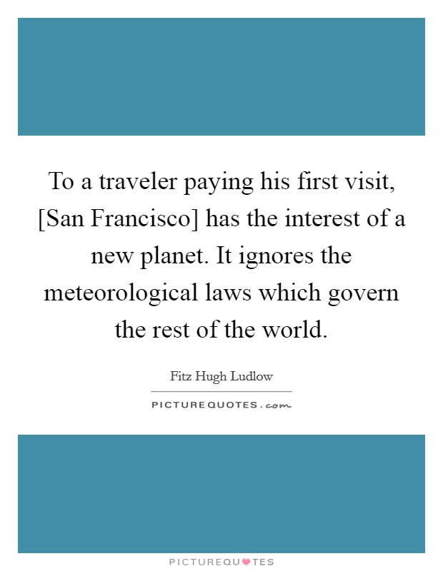To a traveler paying his first visit, [San Francisco] has the interest of a new planet. It ignores the meteorological laws which govern the rest of the world Picture Quote #1