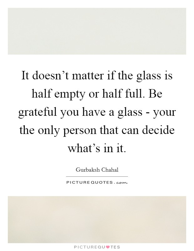 It doesn't matter if the glass is half empty or half full. Be grateful you have a glass - your the only person that can decide what's in it Picture Quote #1