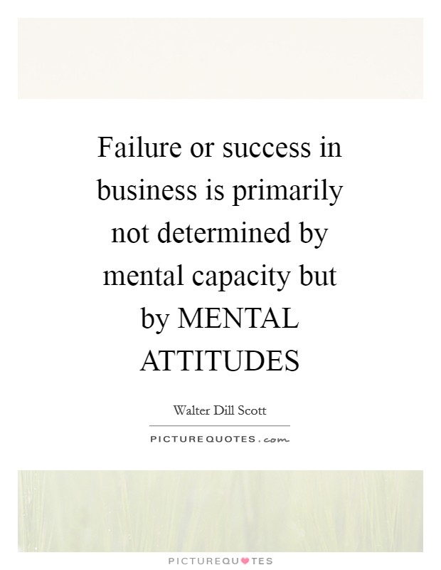 Failure or success in business is primarily not determined by mental capacity but by MENTAL ATTITUDES Picture Quote #1