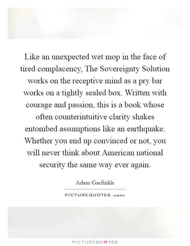 Like an unexpected wet mop in the face of tired complacency, The Sovereignty Solution works on the receptive mind as a pry bar works on a tightly sealed box. Written with courage and passion, this is a book whose often counterintuitive clarity shakes entombed assumptions like an earthquake. Whether you end up convinced or not, you will never think about American national security the same way ever again Picture Quote #1