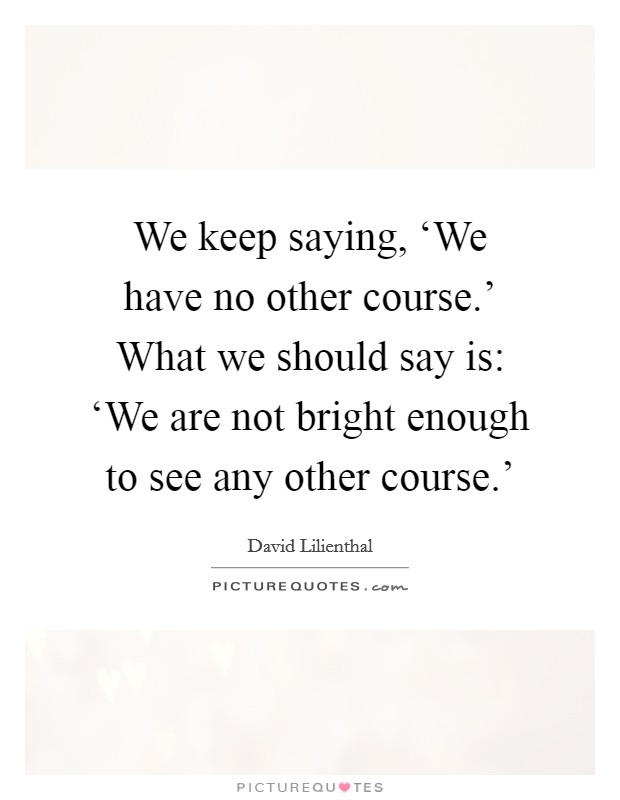 We keep saying, 'We have no other course.' What we should say is: 'We are not bright enough to see any other course.' Picture Quote #1
