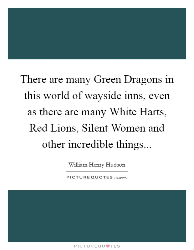 There are many Green Dragons in this world of wayside inns, even as there are many White Harts, Red Lions, Silent Women and other incredible things Picture Quote #1