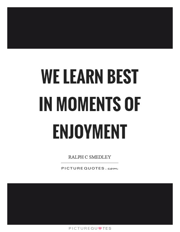 We learn best in moments of enjoyment Picture Quote #1