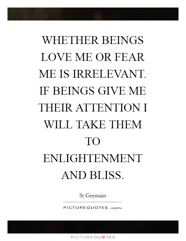 WHETHER BEINGS LOVE ME OR FEAR ME IS IRRELEVANT. IF BEINGS GIVE ME THEIR ATTENTION I WILL TAKE THEM TO ENLIGHTENMENT AND BLISS Picture Quote #1