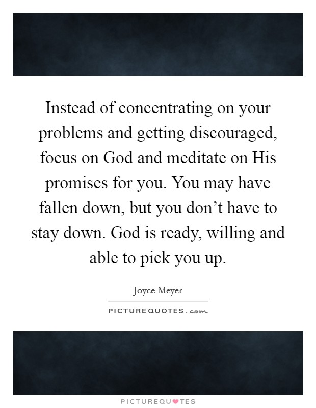 Instead of concentrating on your problems and getting discouraged, focus on God and meditate on His promises for you. You may have fallen down, but you don't have to stay down. God is ready, willing and able to pick you up Picture Quote #1