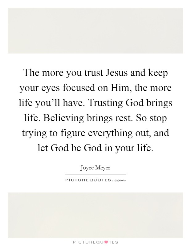 The more you trust Jesus and keep your eyes focused on Him, the more life you'll have. Trusting God brings life. Believing brings rest. So stop trying to figure everything out, and let God be God in your life Picture Quote #1