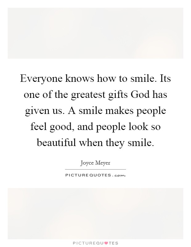 Everyone knows how to smile. Its one of the greatest gifts God has given us. A smile makes people feel good, and people look so beautiful when they smile Picture Quote #1