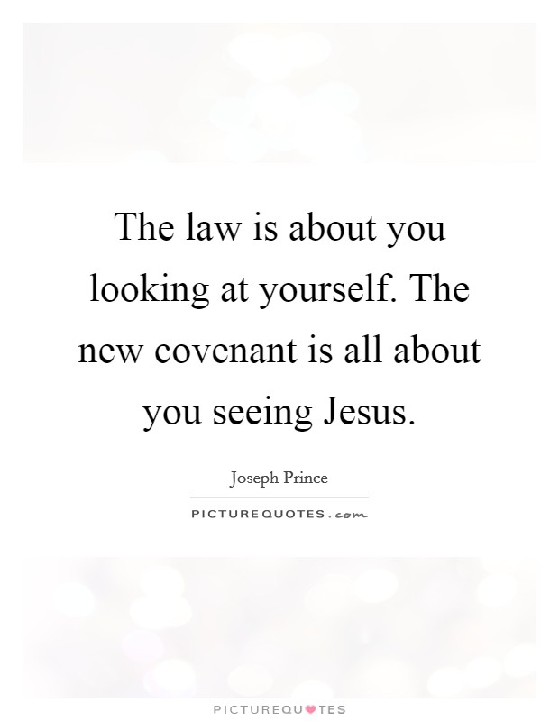 The law is about you looking at yourself. The new covenant is all about you seeing Jesus Picture Quote #1
