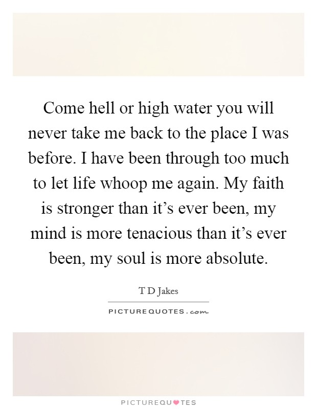 Come hell or high water you will never take me back to the place I was before. I have been through too much to let life whoop me again. My faith is stronger than it's ever been, my mind is more tenacious than it's ever been, my soul is more absolute Picture Quote #1