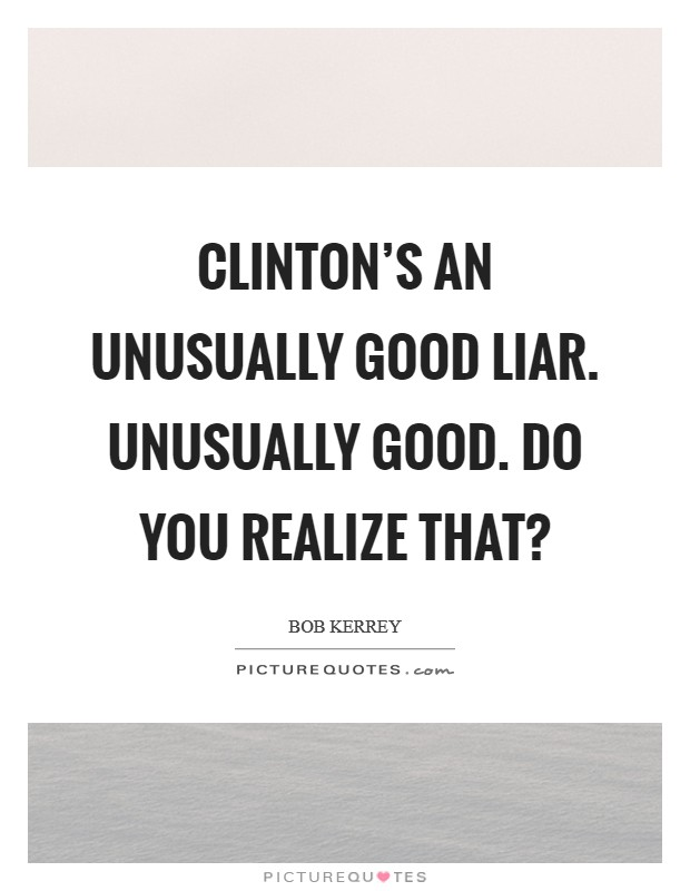 Clinton's an unusually good liar. Unusually Good. Do you realize that? Picture Quote #1