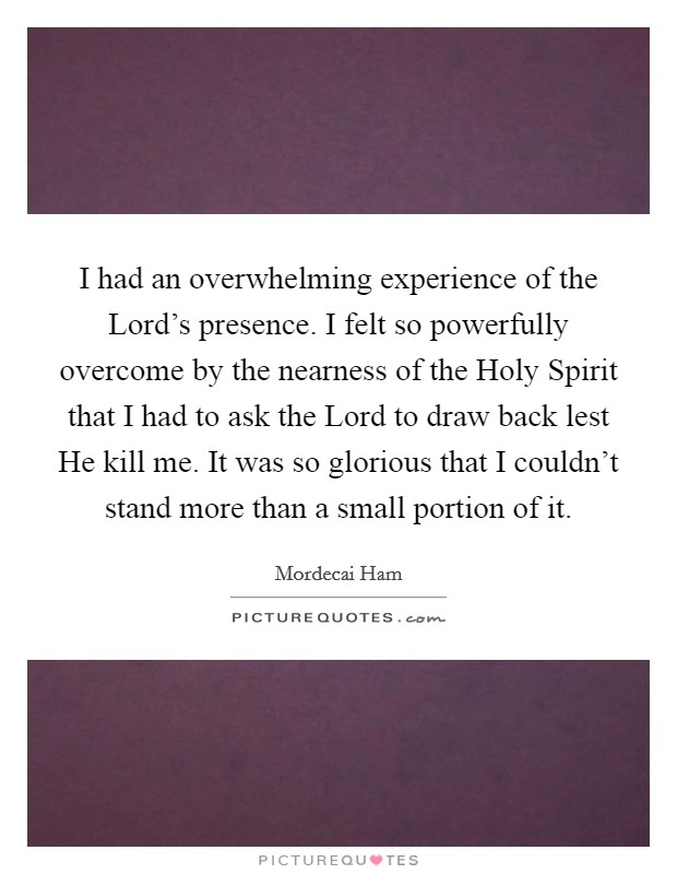 I had an overwhelming experience of the Lord's presence. I felt so powerfully overcome by the nearness of the Holy Spirit that I had to ask the Lord to draw back lest He kill me. It was so glorious that I couldn't stand more than a small portion of it Picture Quote #1