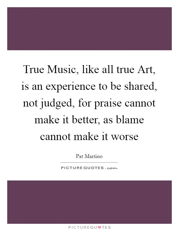 True Music, like all true Art, is an experience to be shared, not judged, for praise cannot make it better, as blame cannot make it worse Picture Quote #1