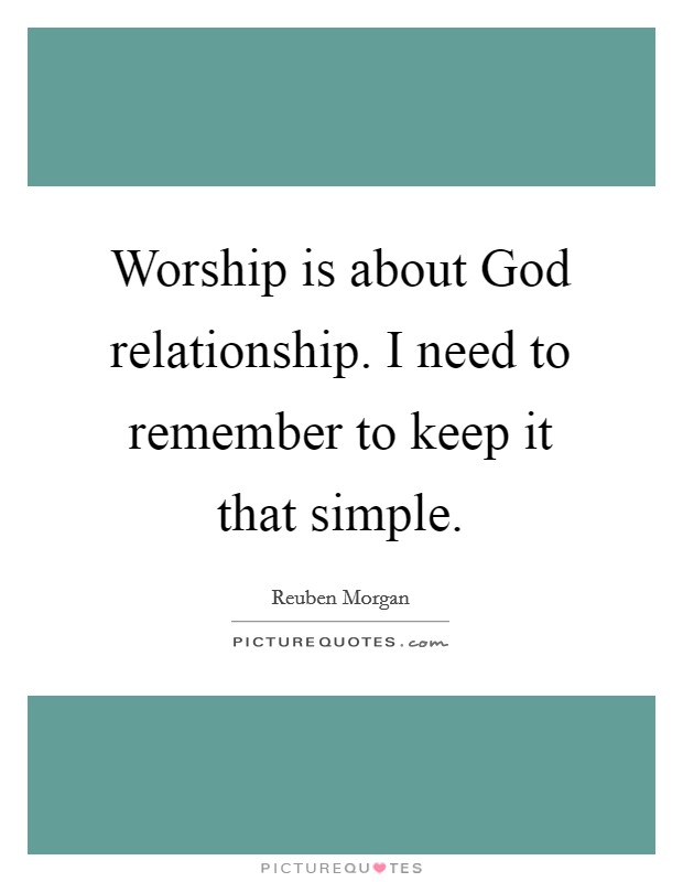 Worship is about God relationship. I need to remember to keep it that simple Picture Quote #1