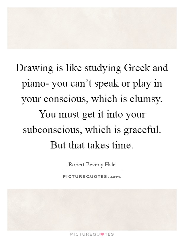 Drawing is like studying Greek and piano- you can't speak or play in your conscious, which is clumsy. You must get it into your subconscious, which is graceful. But that takes time Picture Quote #1