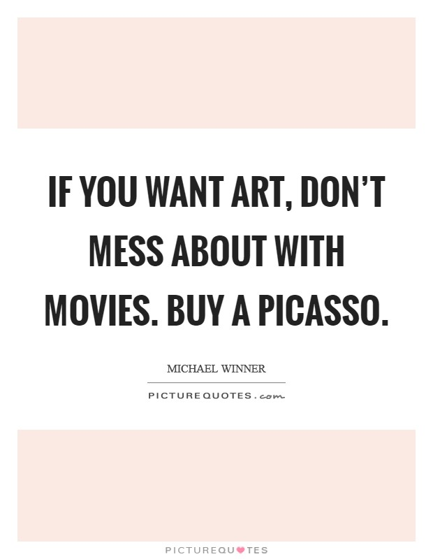 If you want art, don't mess about with movies. Buy a Picasso Picture Quote #1