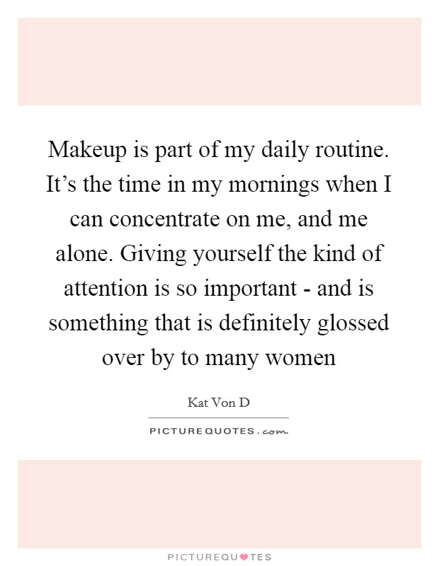 Makeup is part of my daily routine. It's the time in my mornings when I can concentrate on me, and me alone. Giving yourself the kind of attention is so important - and is something that is definitely glossed over by to many women Picture Quote #1