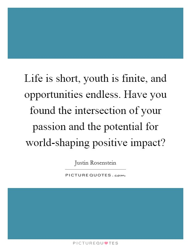 Life is short, youth is finite, and opportunities endless. Have you found the intersection of your passion and the potential for world-shaping positive impact? Picture Quote #1