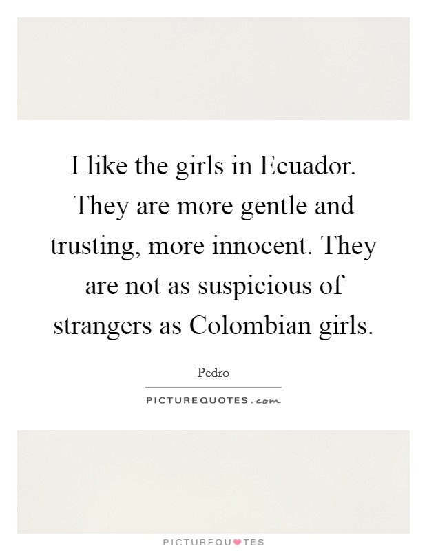I like the girls in Ecuador. They are more gentle and trusting, more innocent. They are not as suspicious of strangers as Colombian girls Picture Quote #1