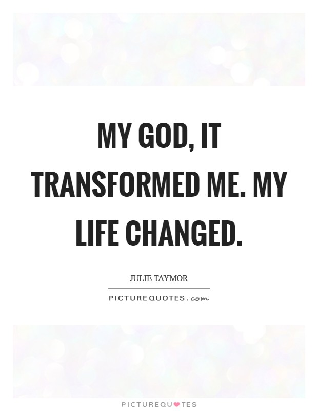 My God, it transformed me. My life changed Picture Quote #1