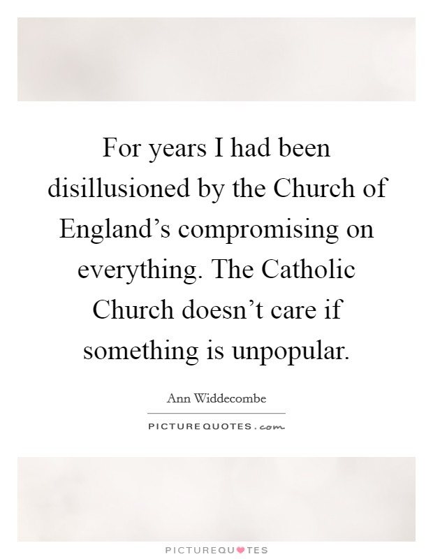 For years I had been disillusioned by the Church of England's compromising on everything. The Catholic Church doesn't care if something is unpopular Picture Quote #1
