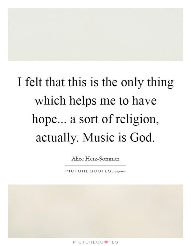 I felt that this is the only thing which helps me to have hope... a sort of religion, actually. Music is God Picture Quote #1