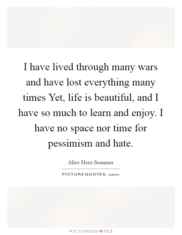 I have lived through many wars and have lost everything many times Yet, life is beautiful, and I have so much to learn and enjoy. I have no space nor time for pessimism and hate Picture Quote #1