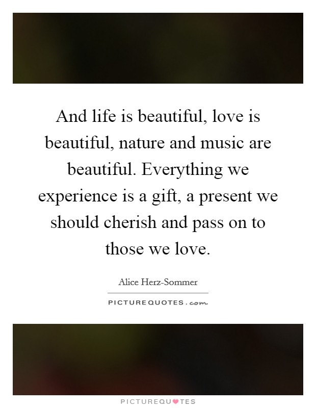 And life is beautiful, love is beautiful, nature and music are beautiful. Everything we experience is a gift, a present we should cherish and pass on to those we love Picture Quote #1