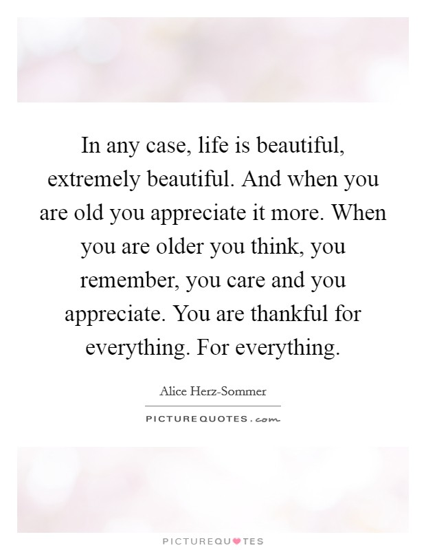 In any case, life is beautiful, extremely beautiful. And when you are old you appreciate it more. When you are older you think, you remember, you care and you appreciate. You are thankful for everything. For everything Picture Quote #1