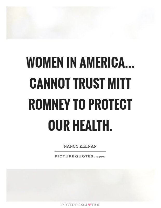 Women in America... cannot trust Mitt Romney to protect our health Picture Quote #1