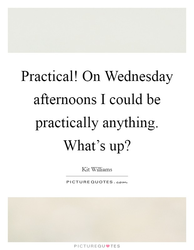Practical! On Wednesday afternoons I could be practically anything. What's up? Picture Quote #1