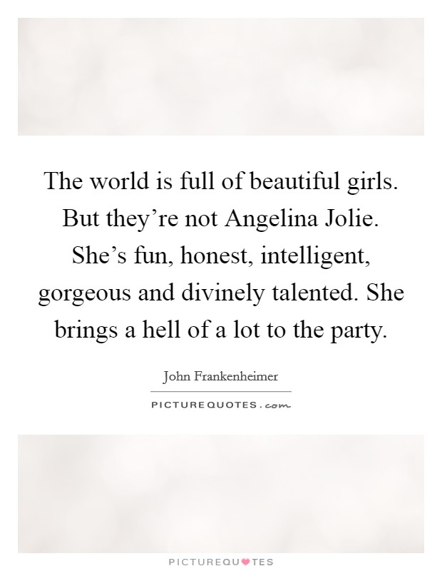 The world is full of beautiful girls. But they're not Angelina Jolie. She's fun, honest, intelligent, gorgeous and divinely talented. She brings a hell of a lot to the party Picture Quote #1