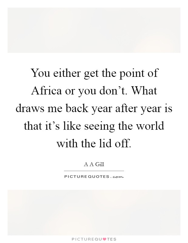 You either get the point of Africa or you don't. What draws me back year after year is that it's like seeing the world with the lid off Picture Quote #1