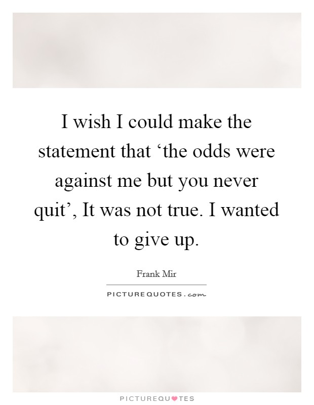 I wish I could make the statement that 'the odds were against me but you never quit', It was not true. I wanted to give up Picture Quote #1