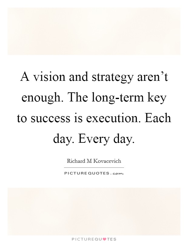 A vision and strategy aren't enough. The long-term key to success is execution. Each day. Every day Picture Quote #1
