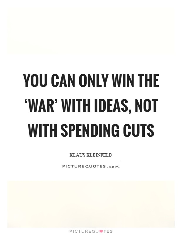 You can only win the 'war' with ideas, not with spending cuts Picture Quote #1