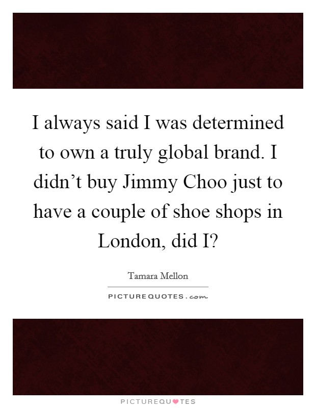 I always said I was determined to own a truly global brand. I didn't buy Jimmy Choo just to have a couple of shoe shops in London, did I? Picture Quote #1