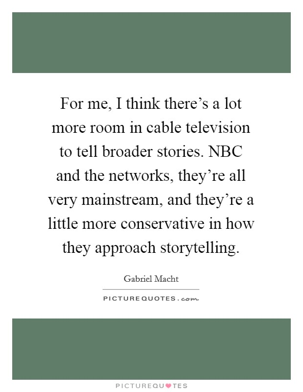 For me, I think there's a lot more room in cable television to tell broader stories. NBC and the networks, they're all very mainstream, and they're a little more conservative in how they approach storytelling Picture Quote #1