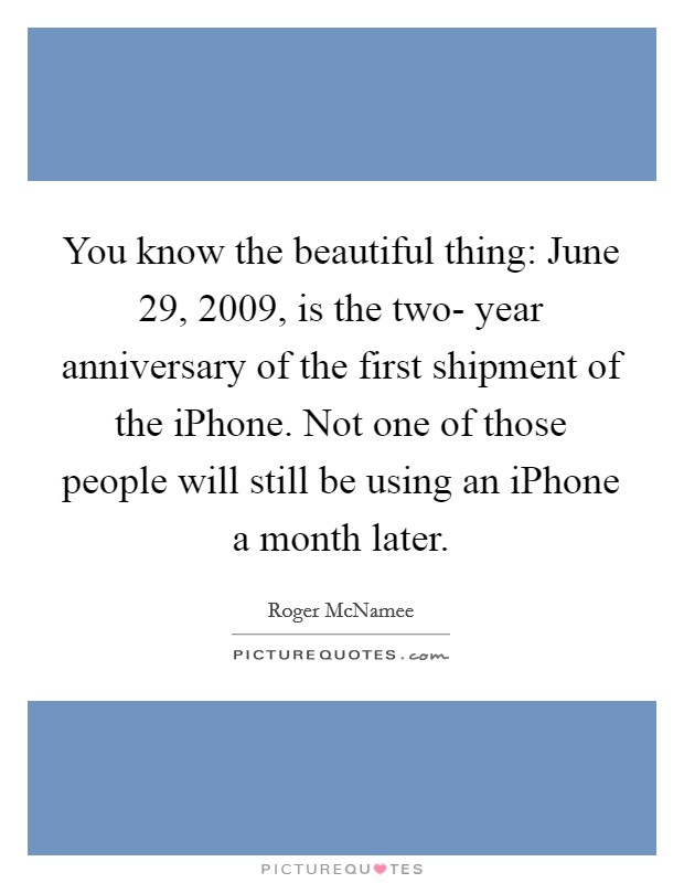 You know the beautiful thing: June 29, 2009, is the two- year anniversary of the first shipment of the iPhone. Not one of those people will still be using an iPhone a month later Picture Quote #1