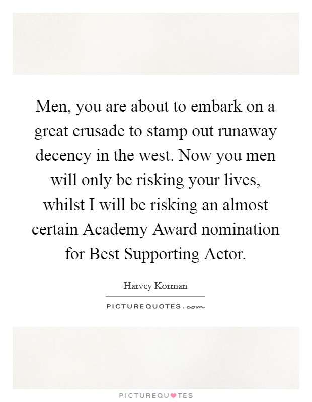 Men, you are about to embark on a great crusade to stamp out runaway decency in the west. Now you men will only be risking your lives, whilst I will be risking an almost certain Academy Award nomination for Best Supporting Actor Picture Quote #1